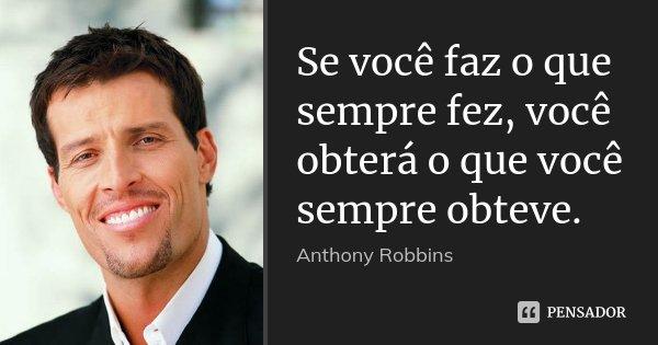 Se você faz o que sempre fez, você obterá o que você sempre obteve.... Frase de Anthony Robbins.