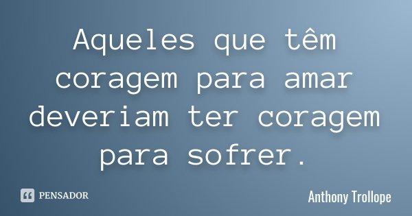 Aqueles que têm coragem para amar deveriam ter coragem para sofrer.... Frase de Anthony Trollope.