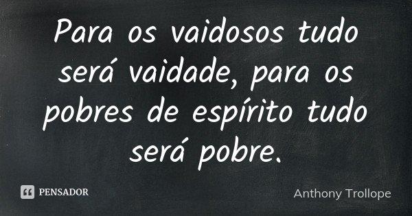 Para os vaidosos tudo será vaidade, para os pobres de espírito tudo será pobre.... Frase de Anthony Trollope.