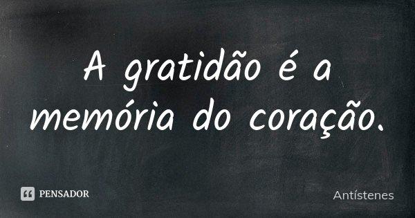 A gratidão é a memória do coração... Frase de Antístenes.