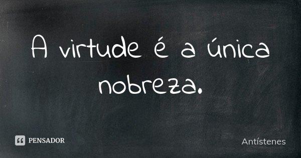 A virtude é a única nobreza.... Frase de Antístenes.