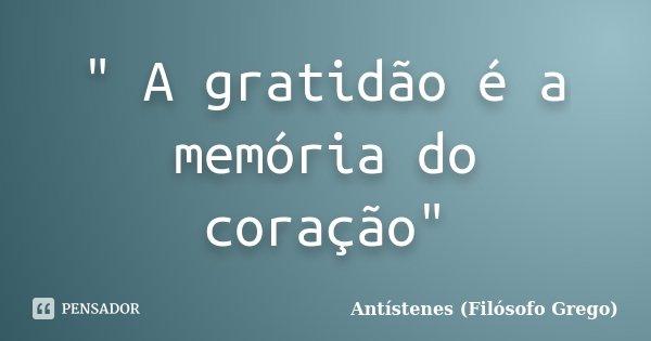 """"""" A gratidão é a memória do coração""""... Frase de Antístenes (Filósofo Grego)."""