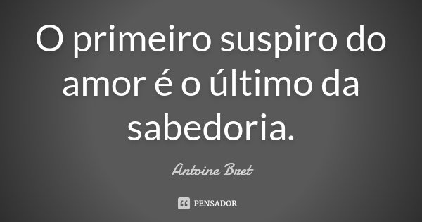 O primeiro suspiro do amor é o último da sabedoria.... Frase de Antoine Bret.