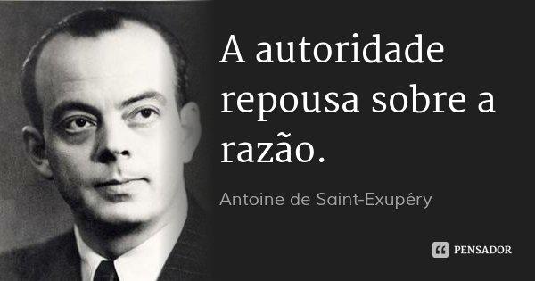 A autoridade repousa sobre a razão.... Frase de Antoine de Saint-Exupéry.