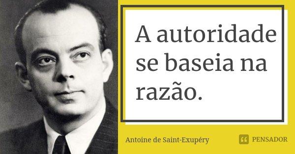 A autoridade se baseia na razão.... Frase de Antoine de Saint-Exupéry.