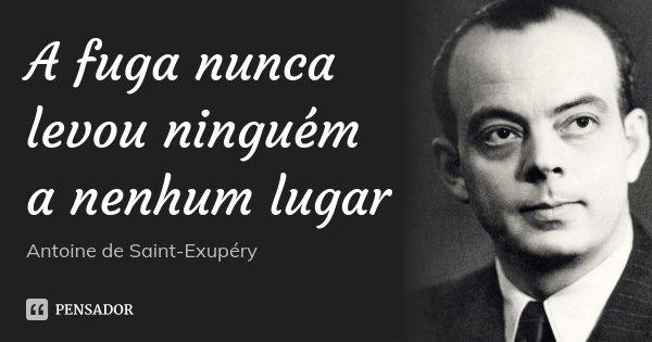 A fuga nunca levou ninguém a nenhum lugar... Frase de Antoine de Saint-Exupéry.