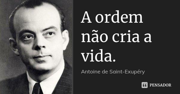 A ordem não cria a vida.... Frase de Antoine de Saint-Exupéry.