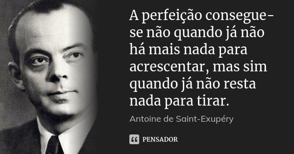 A perfeição consegue-se não quando já não há mais nada para acrescentar, mas sim quando já não resta nada para tirar.... Frase de Antoine de Saint-Exupéry.