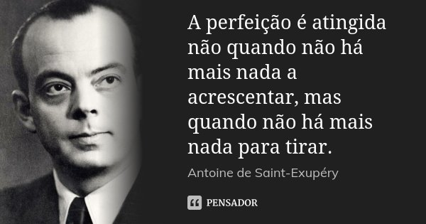 A perfeição é atingida não quando não há mais nada a acrescentar, mas quando não há mais nada para tirar.... Frase de Antoine de Saint-Exupéry.
