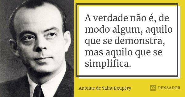 A verdade não é, de modo algum, aquilo que se demonstra, mas aquilo que se simplifica.... Frase de Antoine de Saint-Exupéry.