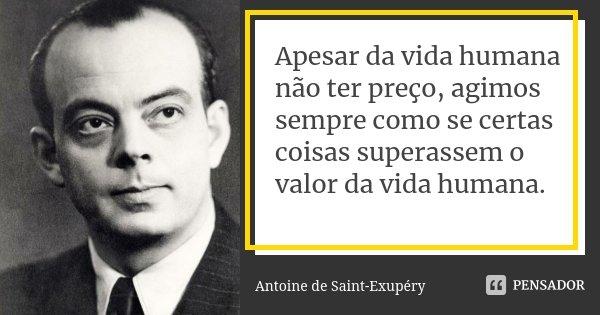 Apesar da vida humana não ter preço, agimos sempre como se certas coisas superassem o valor da vida humana.... Frase de Antoine de Saint-Exupéry.