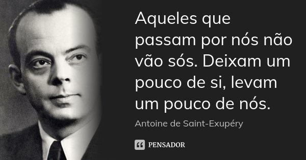 Aqueles que passam por nós não vão sós. Deixam um pouco de si, levam um pouco de nós.... Frase de Antoine de Saint-Exupery.