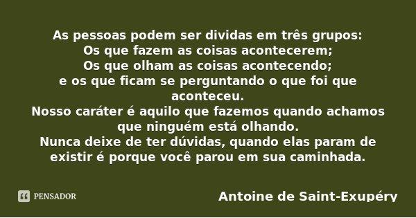 As pessoas podem ser dividas em três grupos: Os que fazem as coisas acontecerem; Os que olham as coisas acontecendo; e os que ficam se perguntando o que foi que... Frase de Antoine de Saint-Exupéry.