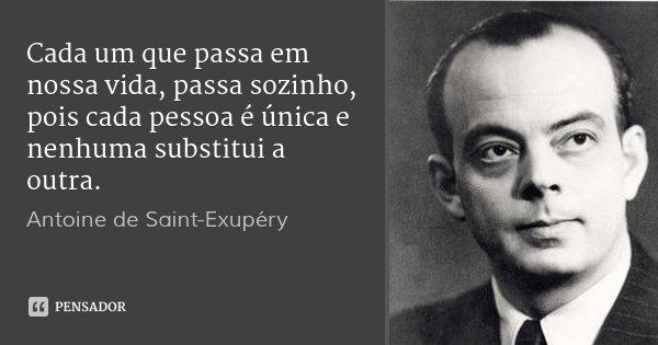 Cada um que passa em nossa vida, passa sozinho, pois cada pessoa é única e nenhuma substitui a outra.... Frase de Antoine de Saint-Exupéry.