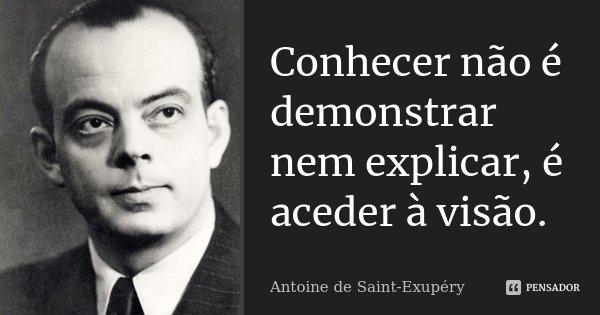 Conhecer não é demonstrar nem explicar, é aceder à visão.... Frase de Antoine de Saint-Exupéry.
