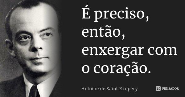 É preciso, então, enxergar com o coração.... Frase de Antoine de Saint-Exupéry.