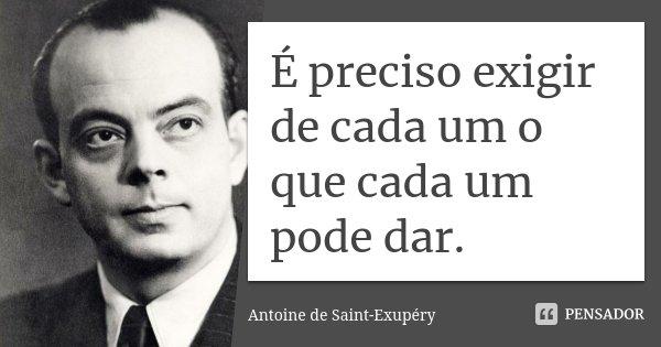 É preciso exigir de cada um o que cada um pode dar.... Frase de Antoine de Saint-Exupéry.