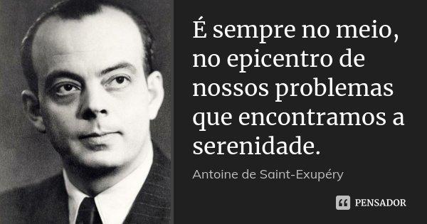 É sempre no meio, no epicentro de nossos problemas que encontramos a serenidade.... Frase de Antoine de Saint-Exupéry.