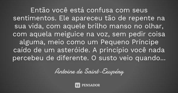 Então você está confusa com seus sentimentos. Ele apareceu tão de repente na sua vida, com aquele brilho manso no olhar, com aquela meiguice na voz, sem pedir c... Frase de Antoine de Saint-Exupéry.