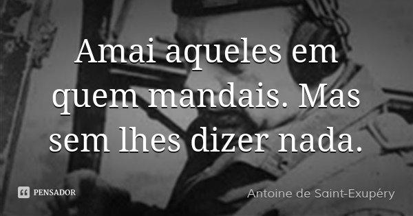 Amai aqueles em quem mandais. Mas sem lhes dizer nada.... Frase de Antoine de Saint-Exupéry.
