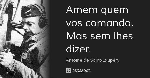 Amem quem vos comanda. Mas sem lhes dizer.... Frase de Antoine de Saint-Exupéry.