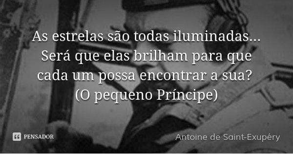 As estrelas são todas iluminadas... Será que elas brilham para que cada um possa encontrar a sua? (O pequeno Príncipe)... Frase de Antoine de Saint-Exupéry.