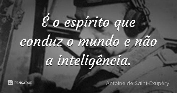 É o espírito que conduz o mundo e não a inteligência.... Frase de Antoine de Saint-Exupéry.
