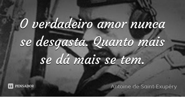 O verdadeiro amor nunca se desgasta. Quanto mais se dá mais se tem.... Frase de Antoine de Saint-Exupéry.