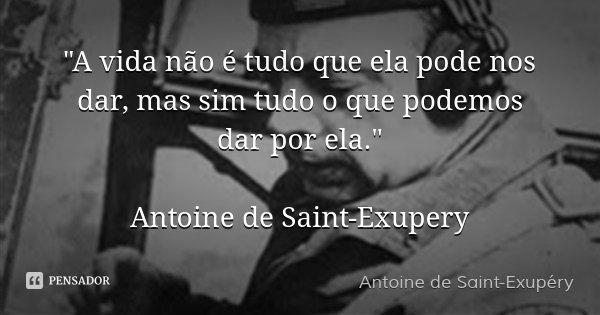 """""""A vida não é tudo que ela pode nos dar, mas sim tudo o que podemos dar por ela."""" Antoine de Saint-Exupery... Frase de Antoine de Saint-Exupery."""