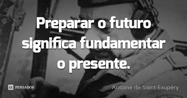 Preparar o futuro significa fundamentar o presente.... Frase de Antoine de Saint-Exupéry.