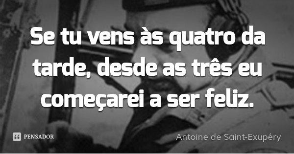 Se tu vens às quatro da tarde, desde as três eu começarei a ser feliz.... Frase de Antoine de Saint-Exupéry.