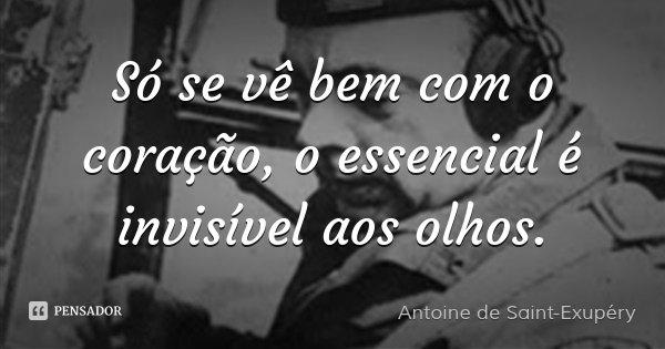 Só se vê bem com o coração, o essencial é invisível aos olhos.... Frase de Antoine de Saint-Exupéry.