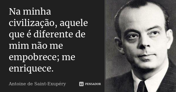 Na minha civilização, aquele que é diferente de mim não me empobrece; me enriquece.... Frase de Antoine de Saint-Exupéry.
