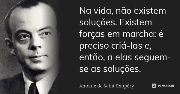 Na vida, não existem soluções. Existem forças em marcha: é preciso criá-las e, então, a elas seguem-se as soluções.... Frase de Antoine de Saint-Exupéry.