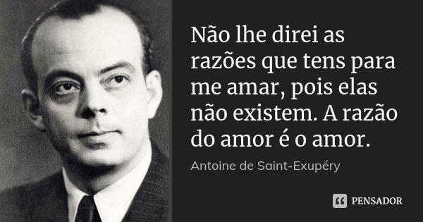 Não lhe direi as razões que tens para me amar, pois elas não existem. A razão do amor é o amor.... Frase de Antoine de Saint-Exupéry.