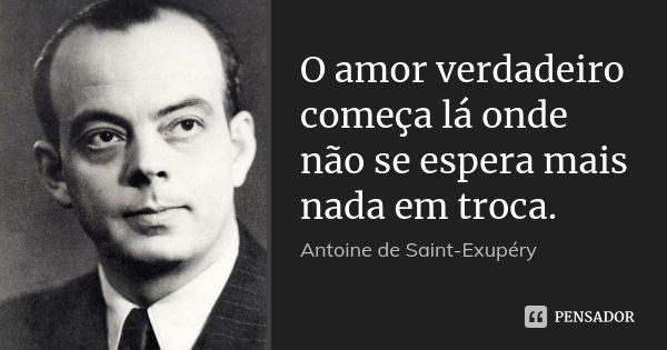O amor verdadeiro começa lá onde não se espera mais nada em troca.... Frase de Antoine de Saint-Exupèry.