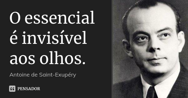 O essencial é invisível aos olhos.... Frase de Antoine de Saint-Exupéry.