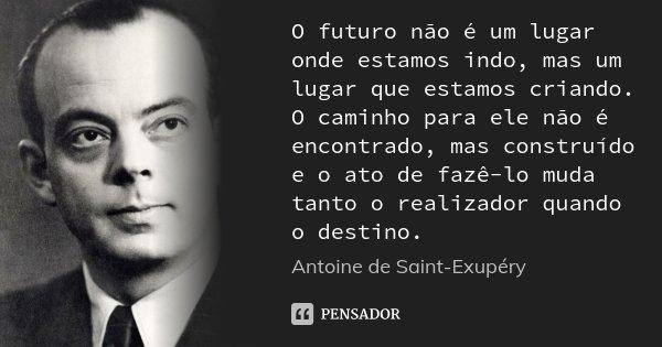 O futuro não é um lugar onde estamos indo, mas um lugar que estamos criando. O caminho para ele não é encontrado, mas construído e o ato de fazê-lo muda tanto o... Frase de Antoine de Saint-Exupery.
