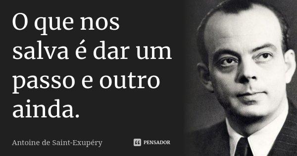 O que nos salva é dar um passo e outro ainda.... Frase de Antoine de Saint-Exupéry.