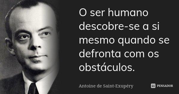O ser humano descobre-se a si mesmo quando se defronta com os obstáculos.... Frase de Antoine de Saint-Exupéry.