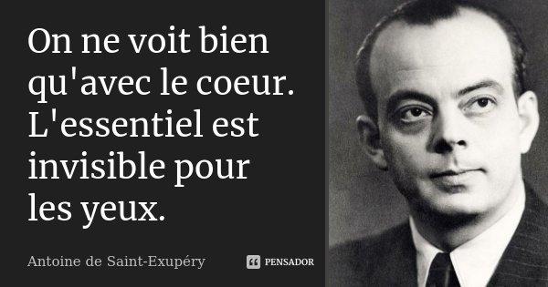 On ne voit bien qu'avec le coeur. L'essentiel est invisible pour les yeux.... Frase de Antoine de Saint-Exupéry.