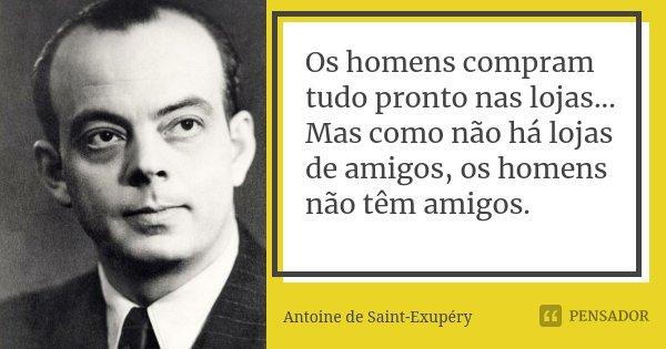 Os homens compram tudo pronto nas lojas... Mas como não há lojas de amigos, os homens não têm amigos.... Frase de Antoine de Saint-Exupéry.