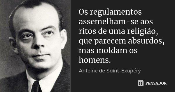 Os regulamentos assemelham-se aos ritos de uma religião, que parecem absurdos, mas moldam os homens.... Frase de Antoine de Saint-Exupéry.
