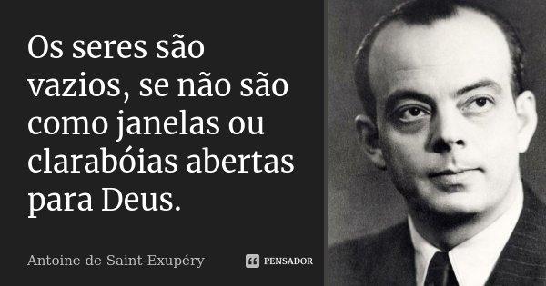 Os seres são vazios, se não são como janelas ou clarabóias abertas para Deus.... Frase de Antoine de Saint-Exupéry.