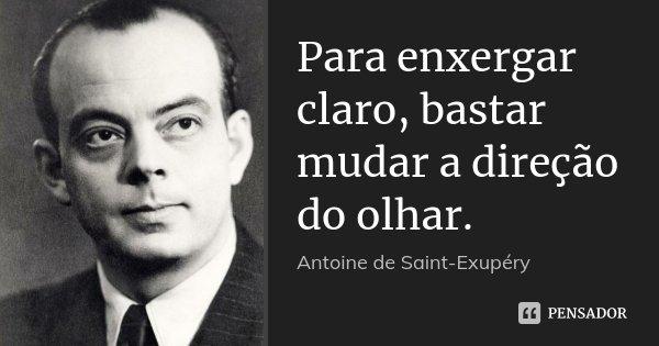 Para enxergar claro, bastar mudar a direção do olhar.... Frase de Antoine de Saint-Exupéry.