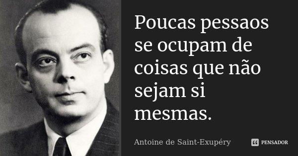 Poucas pessaos se ocupam de coisas que não sejam si mesmas.... Frase de Antoine de Saint-Exupéry.
