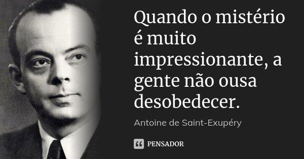 Quando o mistério é muito impressionante, a gente não ousa desobedecer.... Frase de Antoine de Saint-Exupéry.