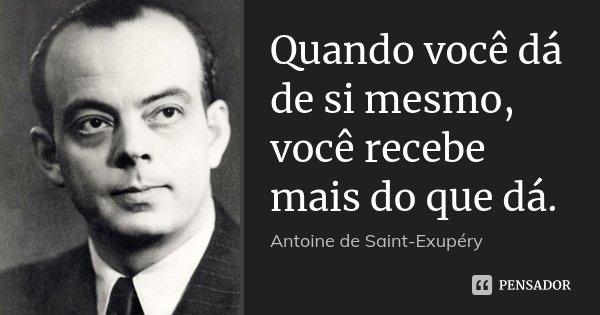 Quando você dá de si mesmo, você recebe mais do que dá.... Frase de Antoine de Saint-Exupéry.