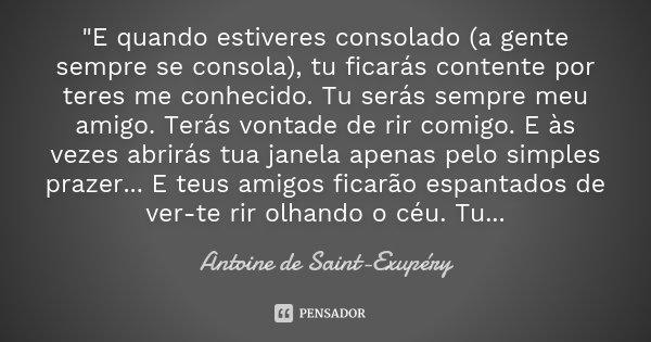 """""""E quando estiveres consolado (a gente sempre se consola), tu ficarás contente por teres me conhecido. Tu serás sempre meu amigo. Terás vontade de rir comi... Frase de Antoine de Saint-Exupèry."""