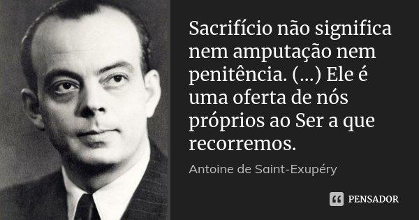 Sacrifício não significa nem amputação nem penitência. (...) Ele é uma oferta de nós próprios ao Ser a que recorremos.... Frase de Antoine de Saint-Exupéry.